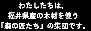 わたしたちは、福井県産の木材を使う「森の匠たち」の集団です。